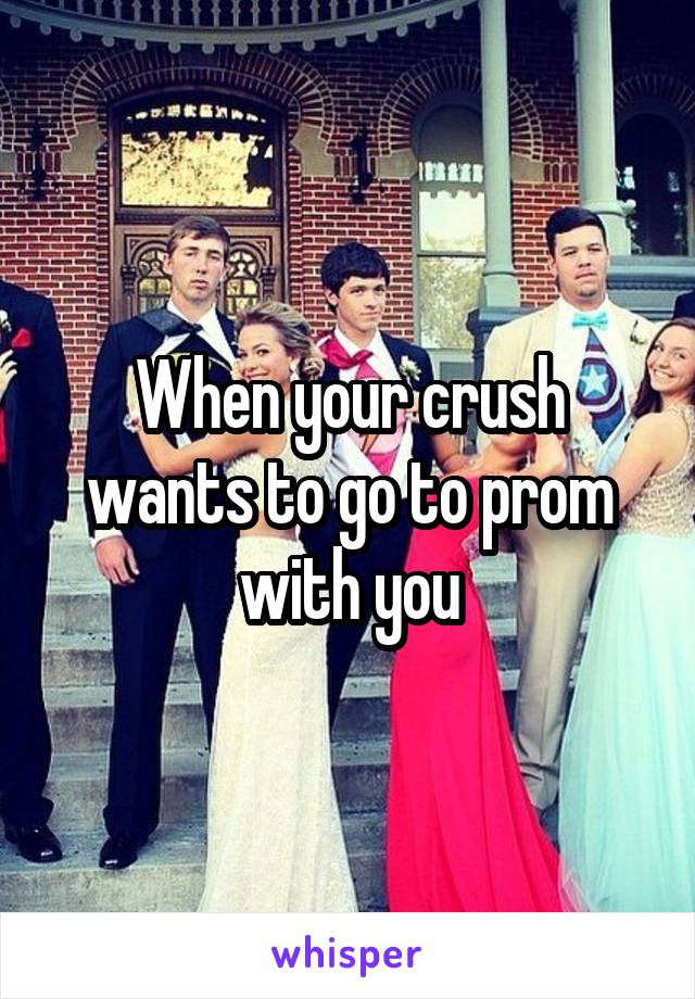 When your crush wants to go to prom with you
