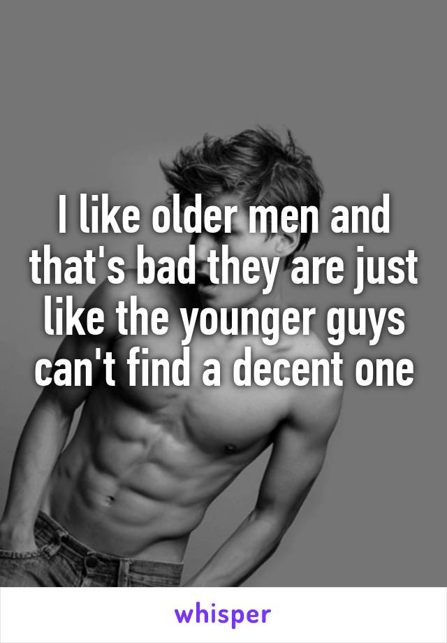 I like older men and that's bad they are just like the younger guys can't find a decent one