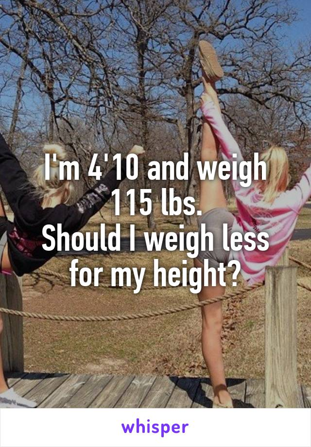 I'm 4'10 and weigh 115 lbs. Should I weigh less for my height?