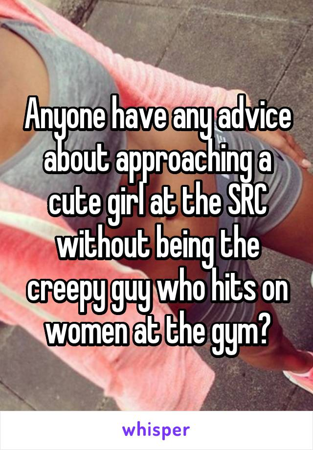 Anyone have any advice about approaching a cute girl at the SRC without being the creepy guy who hits on women at the gym?