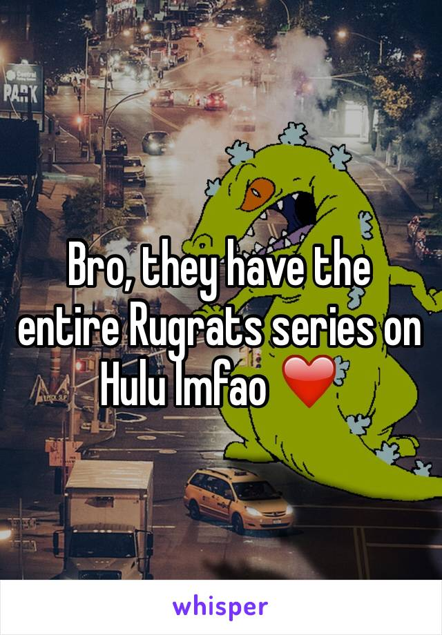 Bro, they have the entire Rugrats series on Hulu lmfao ❤️