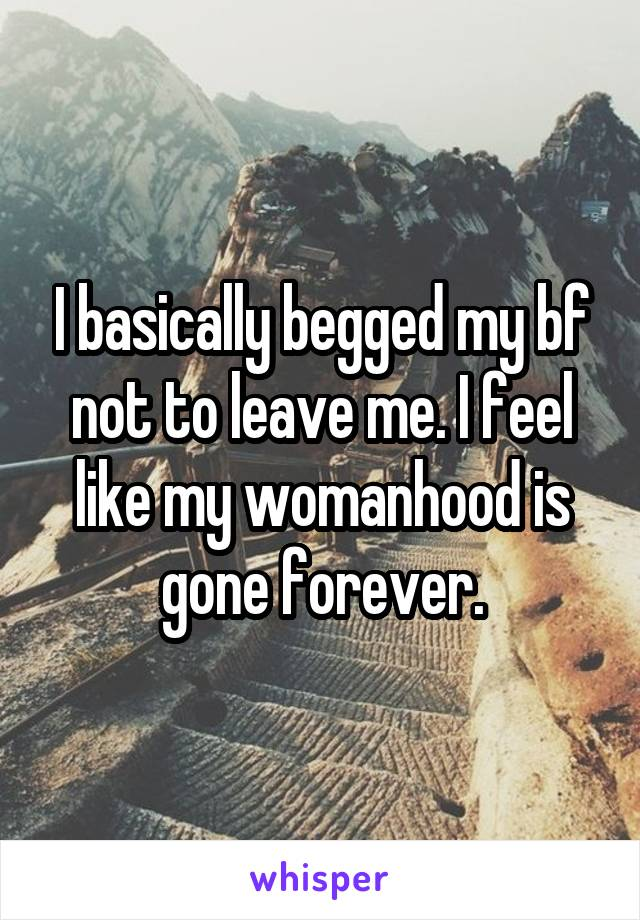 I basically begged my bf not to leave me. I feel like my womanhood is gone forever.