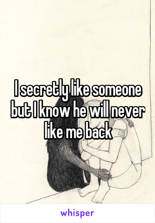 I secretly like someone but I know he will never like me back