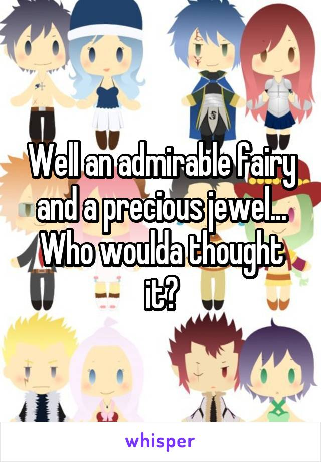 Well an admirable fairy and a precious jewel... Who woulda thought it?