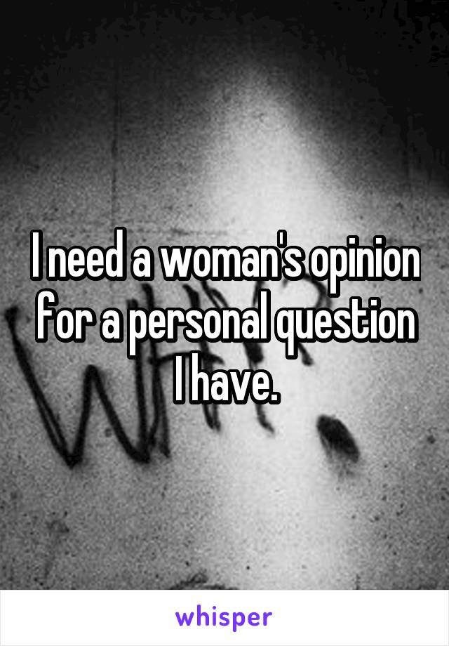 I need a woman's opinion for a personal question I have.