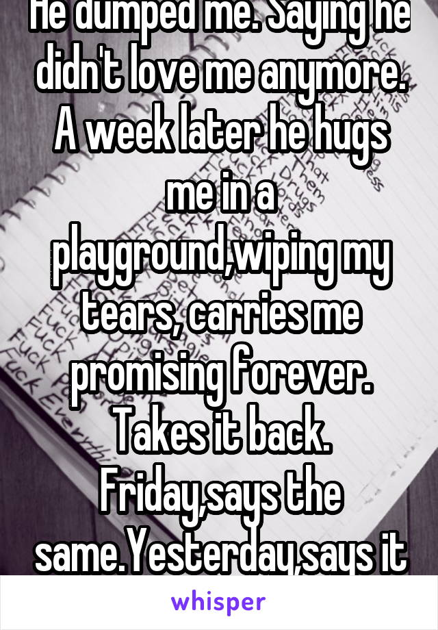 He dumped me. Saying he didn't love me anymore. A week later he hugs me in a playground,wiping my tears, carries me promising forever. Takes it back. Friday,says the same.Yesterday,says it wasn't true