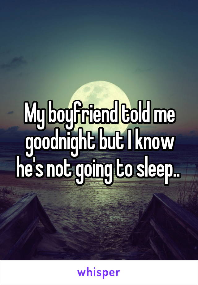 My boyfriend told me goodnight but I know he's not going to sleep..