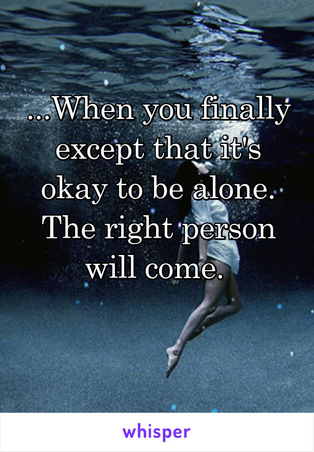 ...When you finally except that it's okay to be alone. The right person will come.