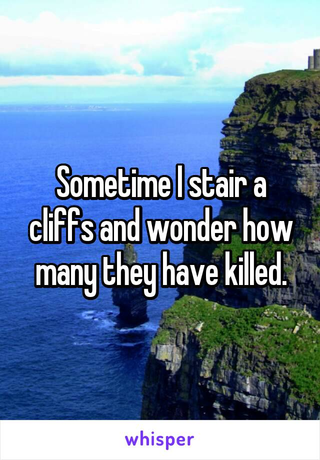Sometime I stair a cliffs and wonder how many they have killed.