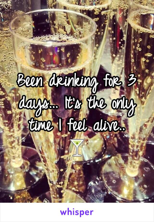 Been drinking for 3 days... It's the only time I feel alive.. 🍸