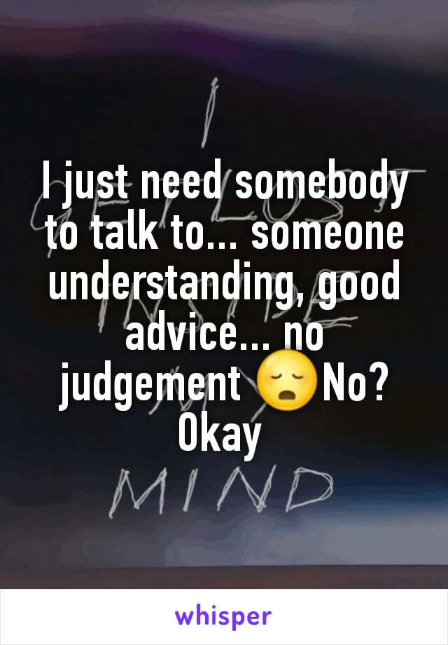 I just need somebody to talk to... someone understanding, good advice... no judgement 😳No? Okay