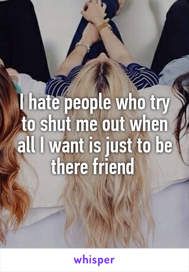 I hate people who try to shut me out when all I want is just to be there friend