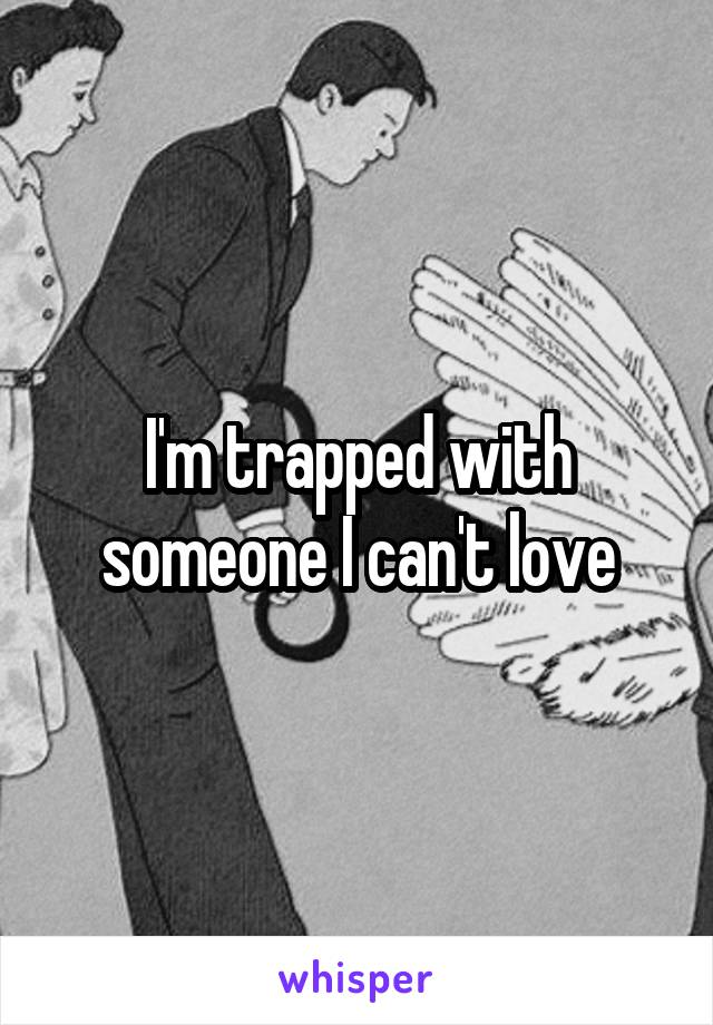 I'm trapped with someone I can't love