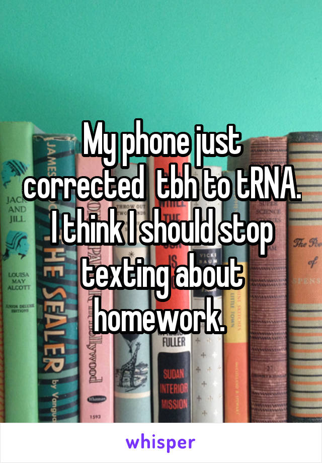 My phone just corrected  tbh to tRNA. I think I should stop texting about homework.