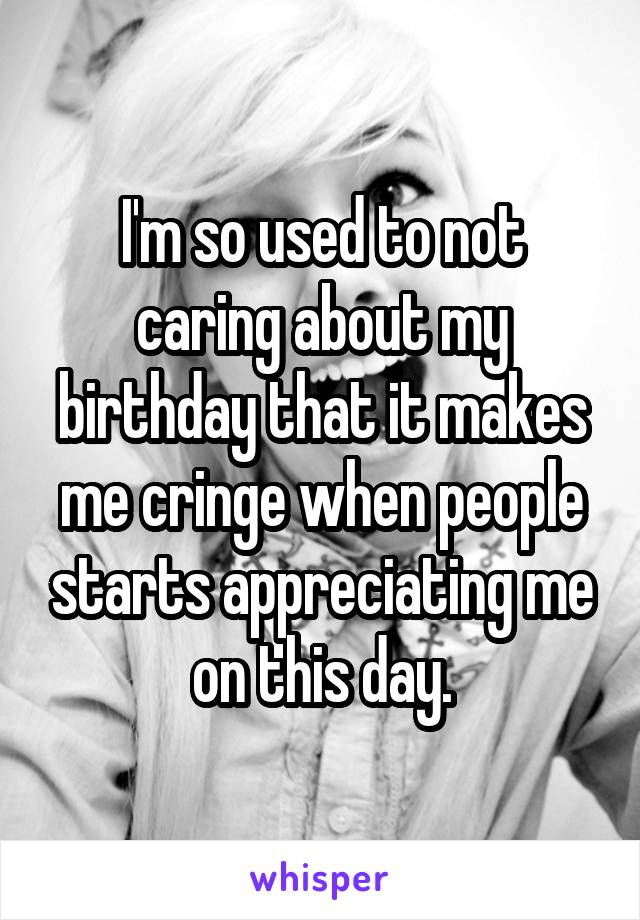 I'm so used to not caring about my birthday that it makes me cringe when people starts appreciating me on this day.
