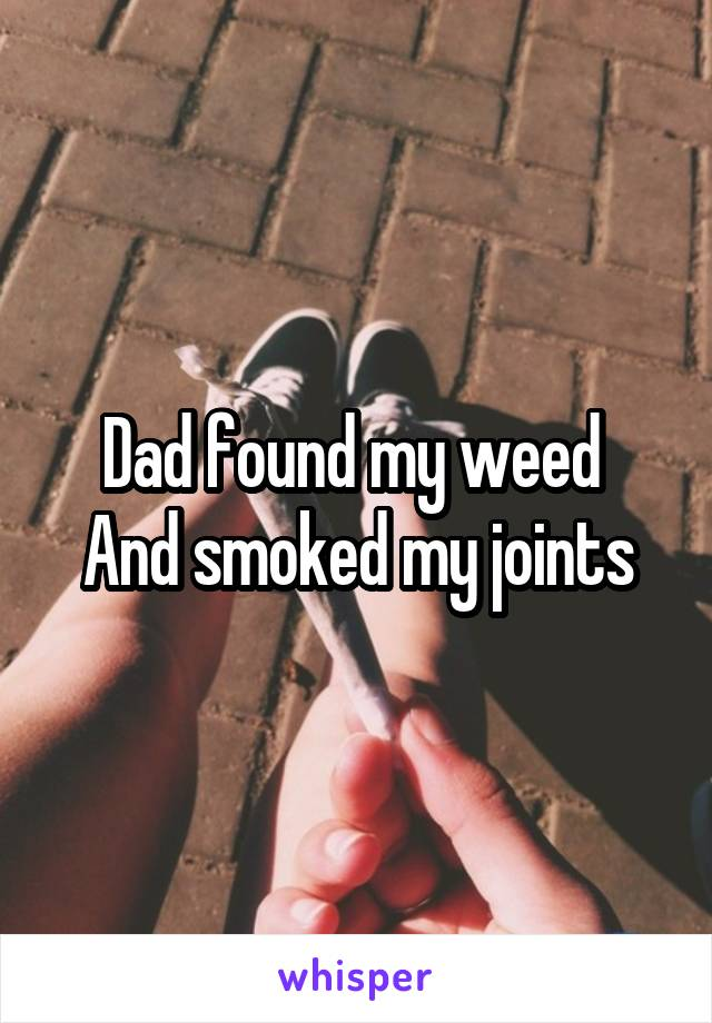 Dad found my weed  And smoked my joints