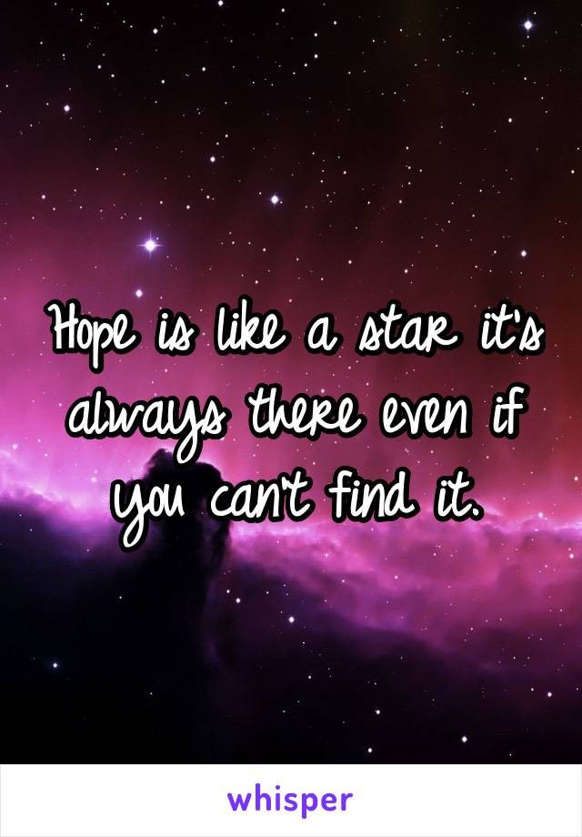 Hope is like a star it's always there even if you can't find it.