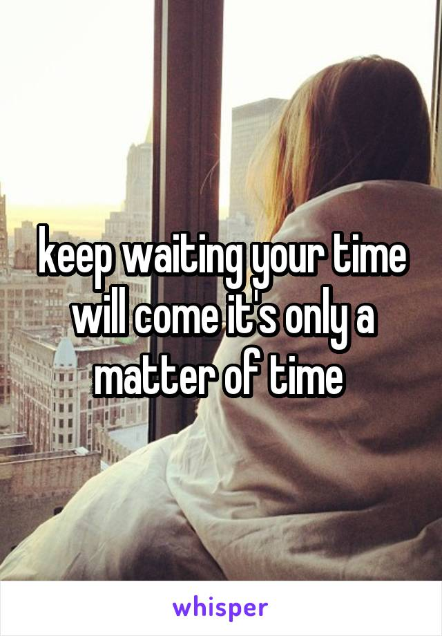 keep waiting your time will come it's only a matter of time