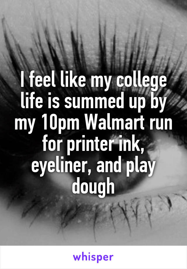 I feel like my college life is summed up by my 10pm Walmart run for printer ink, eyeliner, and play dough