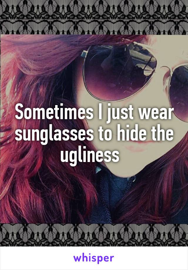 Sometimes I just wear sunglasses to hide the ugliness