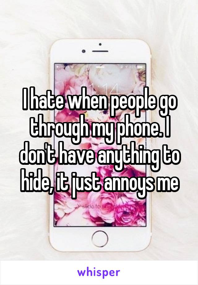 I hate when people go through my phone. I don't have anything to hide, it just annoys me