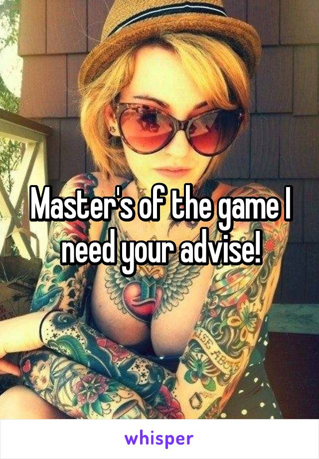 Master's of the game I need your advise!