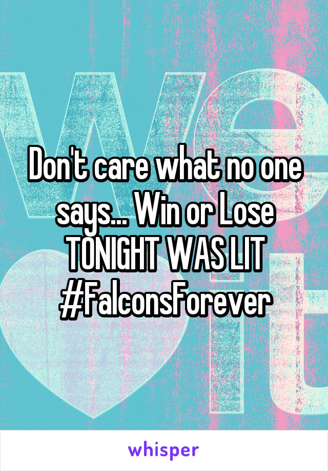 Don't care what no one says... Win or Lose TONIGHT WAS LIT #FalconsForever