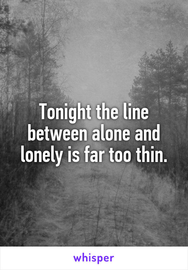 Tonight the line between alone and lonely is far too thin.