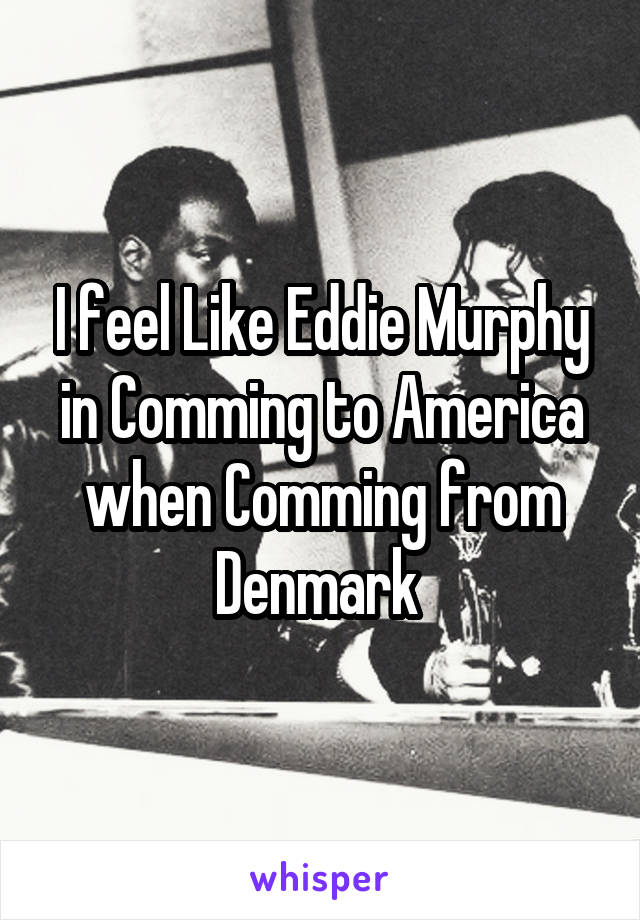 I feel Like Eddie Murphy in Comming to America when Comming from Denmark
