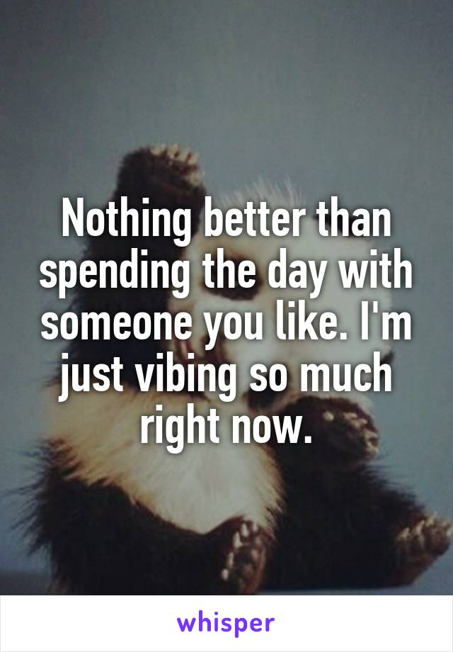 Nothing better than spending the day with someone you like. I'm just vibing so much right now.