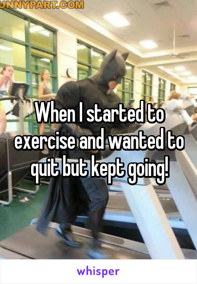 When I started to exercise and wanted to quit but kept going!