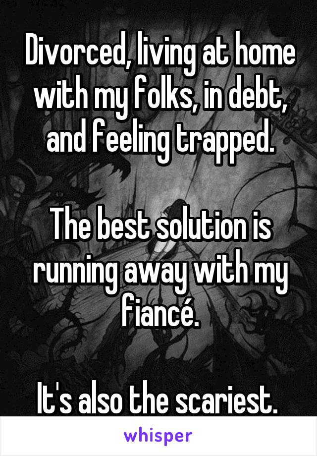 Divorced, living at home with my folks, in debt, and feeling trapped.  The best solution is running away with my fiancé.  It's also the scariest.
