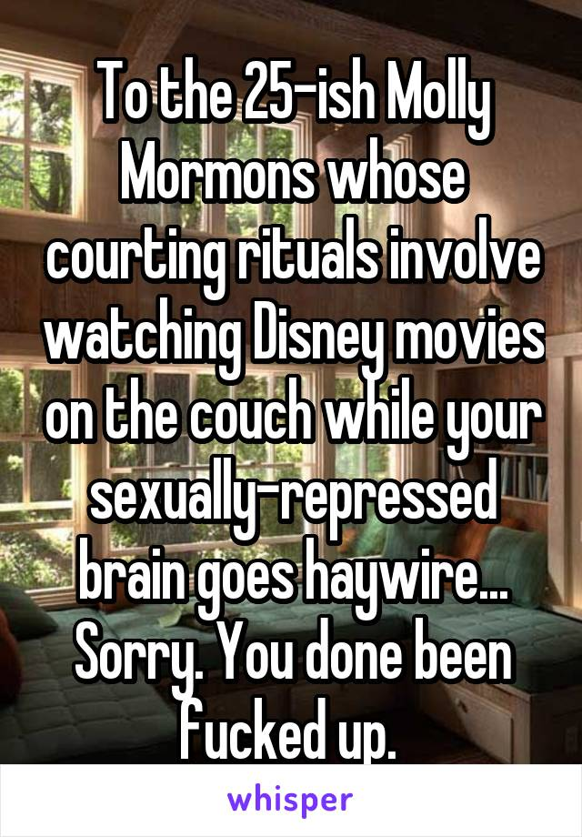 To the 25-ish Molly Mormons whose courting rituals involve watching Disney movies on the couch while your sexually-repressed brain goes haywire... Sorry. You done been fucked up.