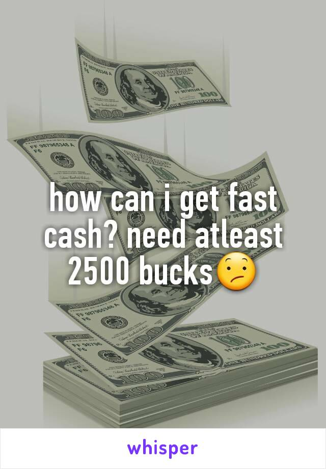 how can i get fast cash? need atleast 2500 bucks😕