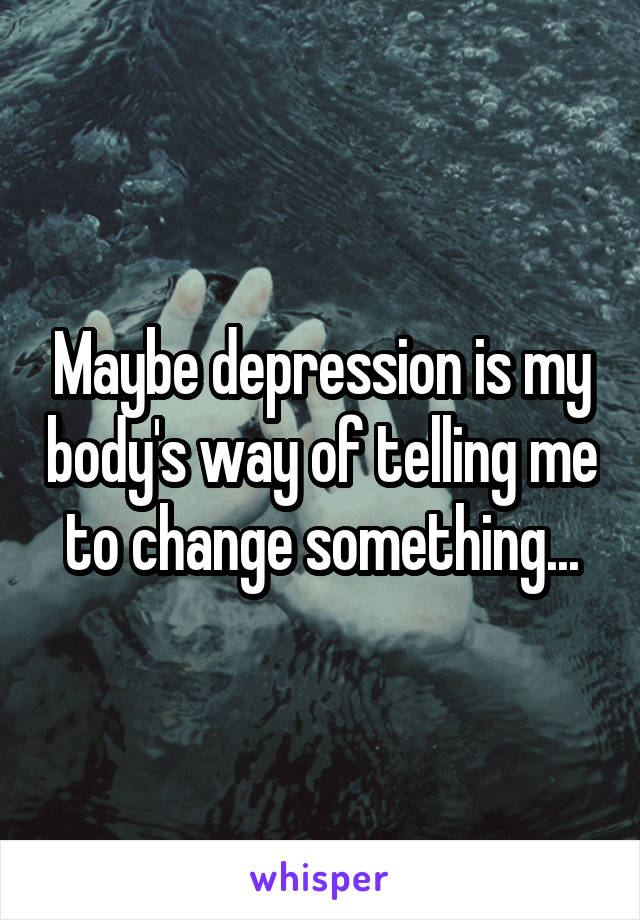 Maybe depression is my body's way of telling me to change something...