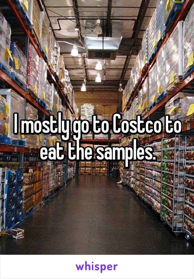 I mostly go to Costco to eat the samples.