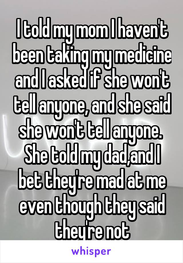 I told my mom I haven't been taking my medicine and I asked if she won't tell anyone, and she said she won't tell anyone.  She told my dad,and I bet they're mad at me even though they said they're not