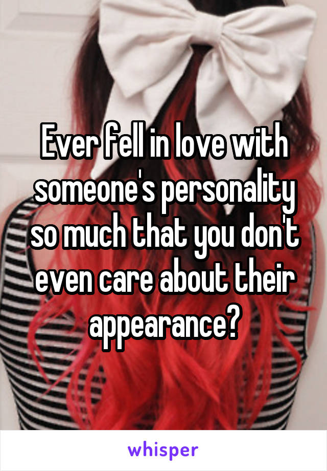 Ever fell in love with someone's personality so much that you don't even care about their appearance?