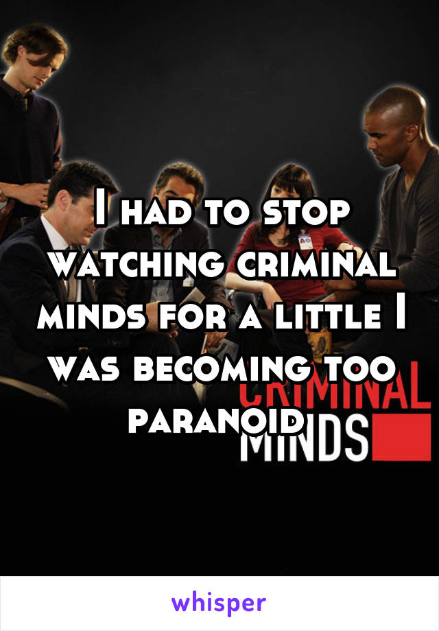 I had to stop watching criminal minds for a little I was becoming too paranoid