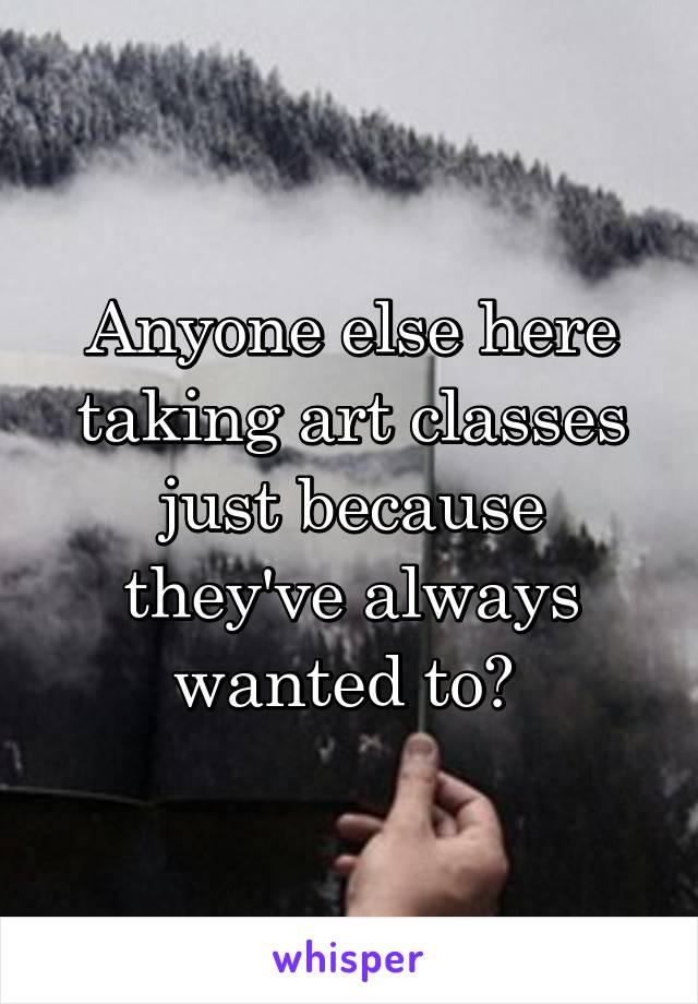 Anyone else here taking art classes just because they've always wanted to?