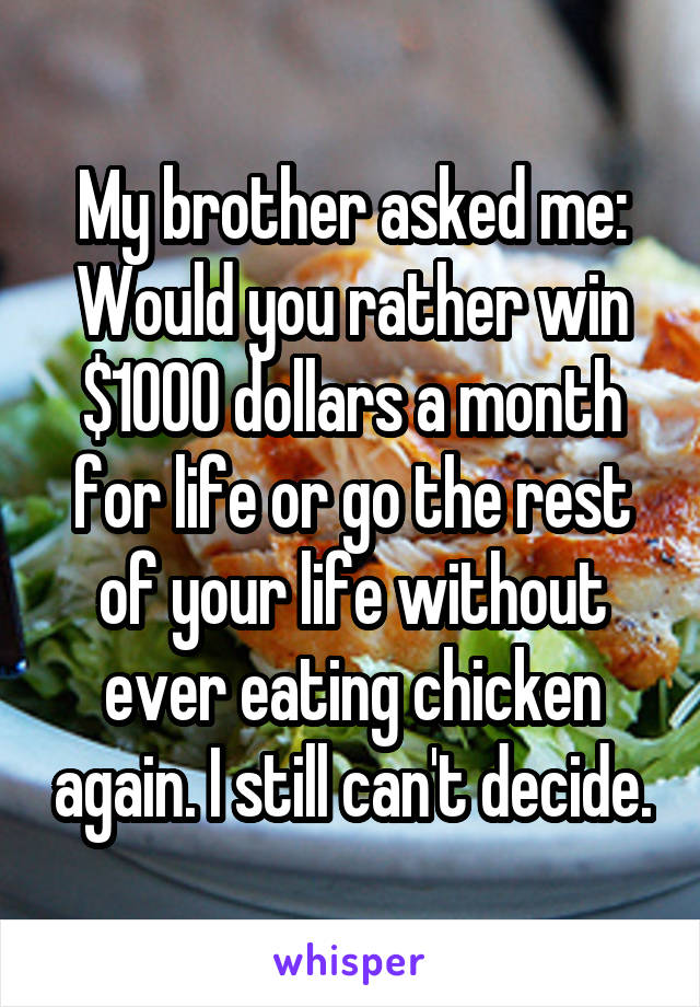 My brother asked me: Would you rather win $1000 dollars a month for life or go the rest of your life without ever eating chicken again. I still can't decide.