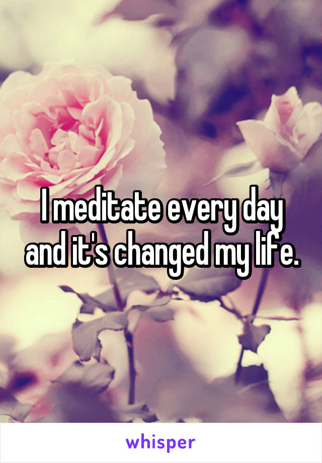 I meditate every day and it's changed my life.