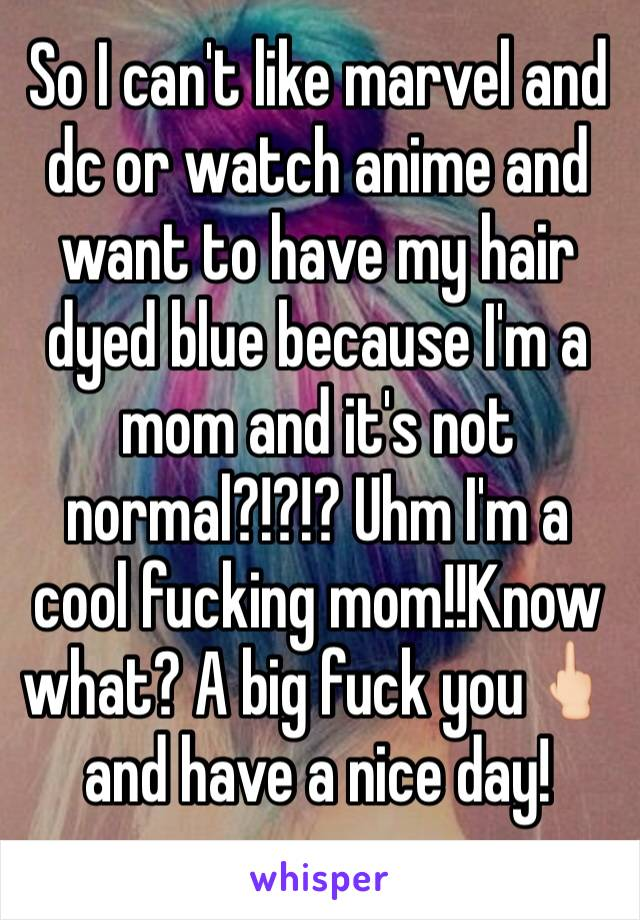 So I can't like marvel and dc or watch anime and want to have my hair dyed blue because I'm a mom and it's not normal?!?!? Uhm I'm a cool fucking mom!!Know what? A big fuck you🖕🏻and have a nice day!