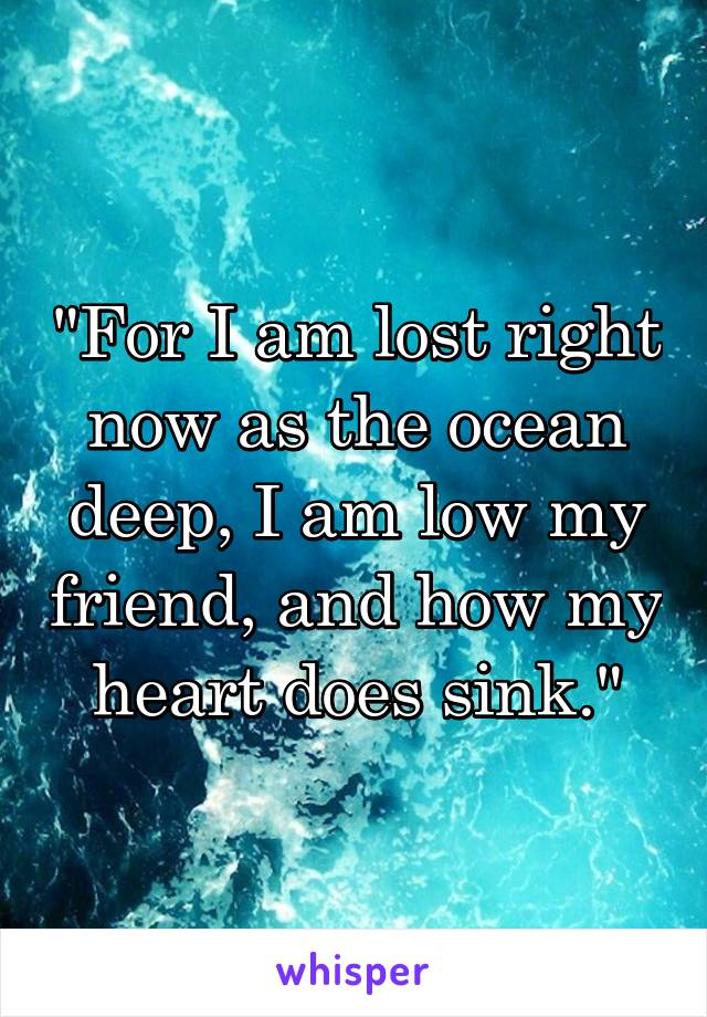 """For I am lost right now as the ocean deep, I am low my friend, and how my heart does sink."""