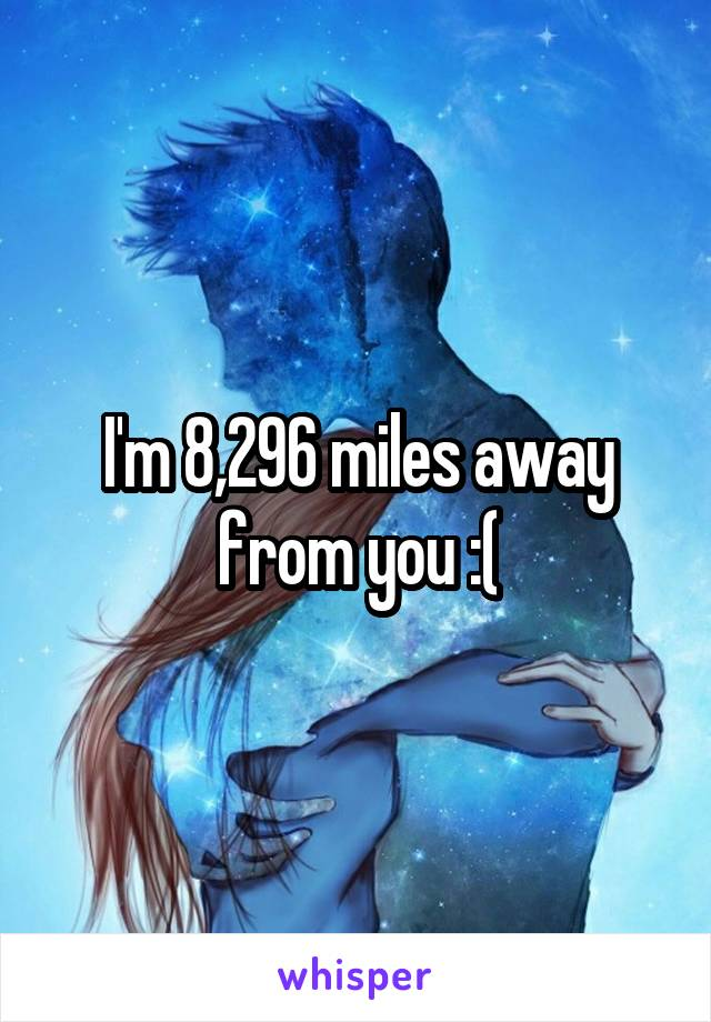 I'm 8,296 miles away from you :(