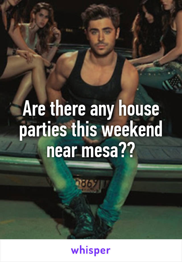 Are there any house parties this weekend near mesa??