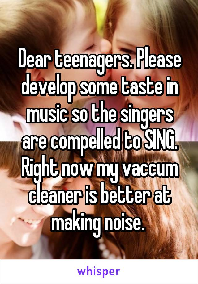 Dear teenagers. Please develop some taste in music so the singers are compelled to SING. Right now my vaccum cleaner is better at making noise.