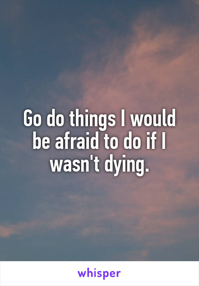 Go do things I would be afraid to do if I wasn't dying.