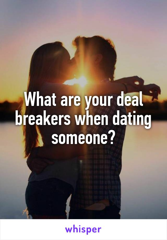 What are your deal breakers when dating someone?