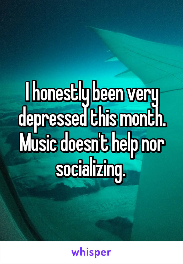 I honestly been very depressed this month. Music doesn't help nor socializing.